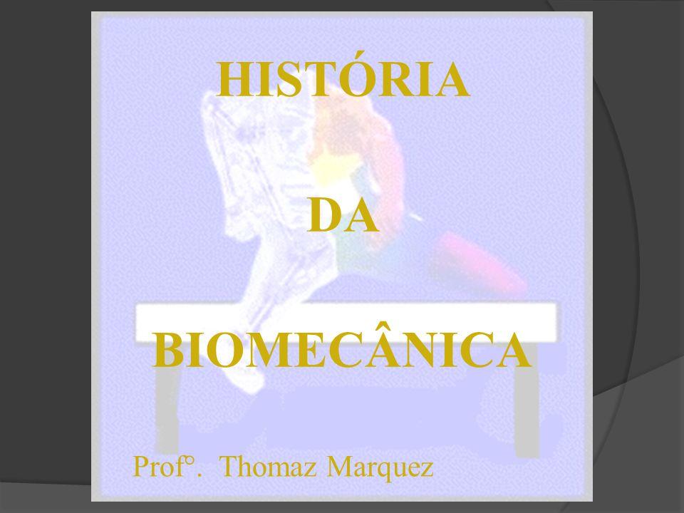 HISTÓRIA DA BIOMECÂNICA Prof°. Thomaz Marquez