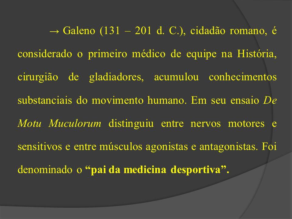 → Galeno (131 – 201 d. C.), cidadão romano, é considerado o primeiro médico de equipe na História, cirurgião de gladiadores, acumulou conhecimentos su