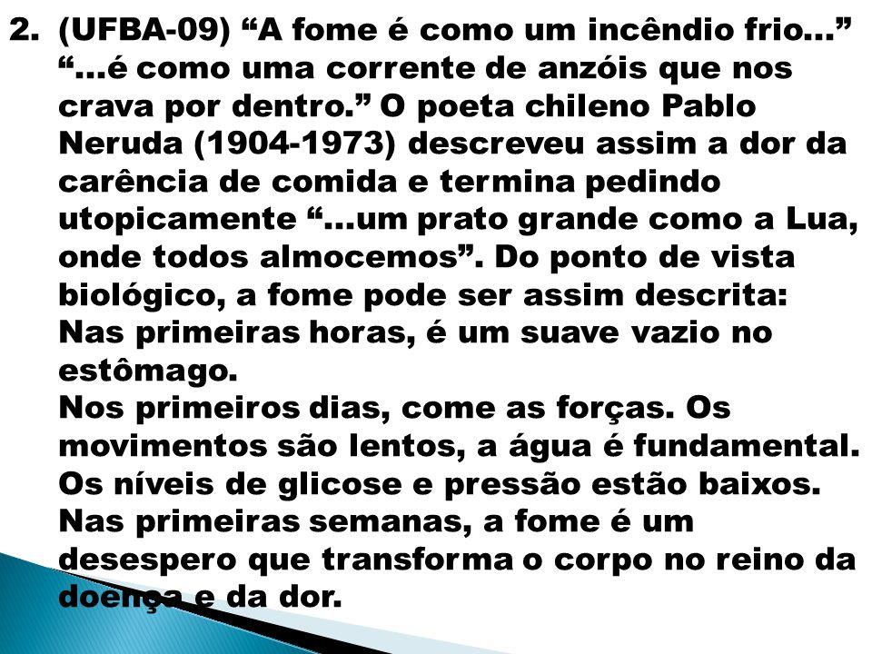 """2.(UFBA-09) """"A fome é como um incêndio frio..."""" """"...é como uma corrente de anzóis que nos crava por dentro."""" O poeta chileno Pablo Neruda (1904-1973)"""