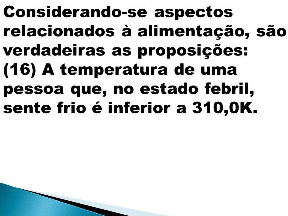 Considerando-se aspectos relacionados à alimentação, são verdadeiras as proposições: (16) A temperatura de uma pessoa que, no estado febril, sente fri