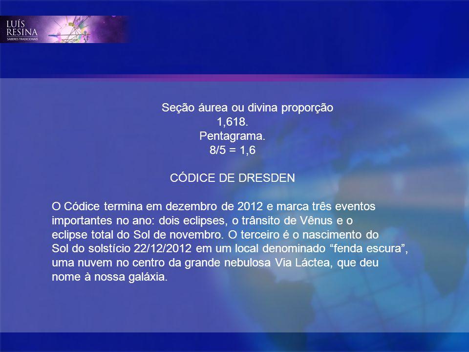 Seção áurea ou divina proporção 1,618. Pentagrama. 8/5 = 1,6 CÓDICE DE DRESDEN O Códice termina em dezembro de 2012 e marca três eventos importantes n