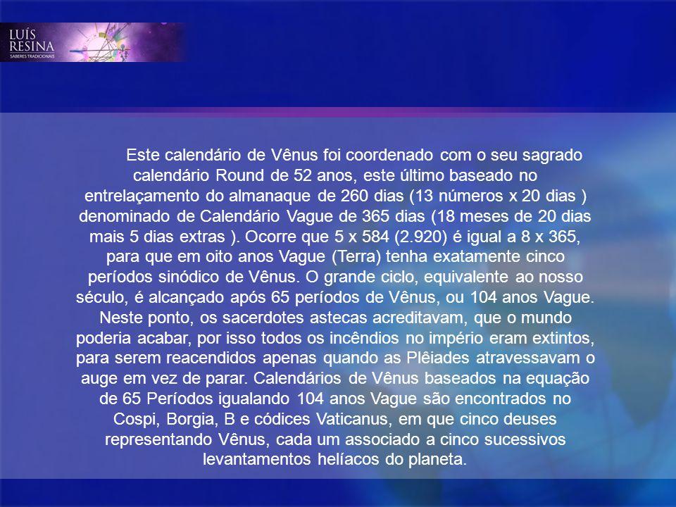 Este calendário de Vênus foi coordenado com o seu sagrado calendário Round de 52 anos, este último baseado no entrelaçamento do almanaque de 260 dias