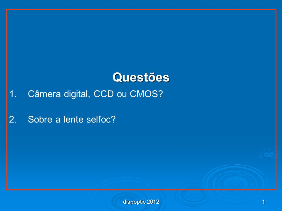 1 Questões 1. 1.Câmera digital, CCD ou CMOS? 2. 2.Sobre a lente selfoc? dispoptic 2012