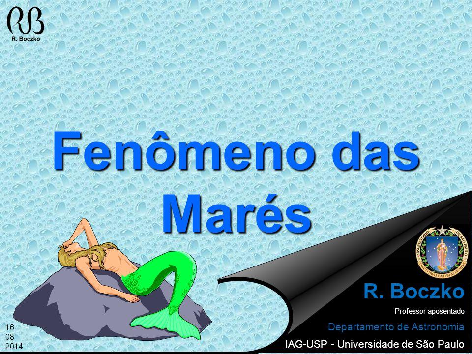 Fenômeno das Marés R. Boczko Professor aposentado Departamento de Astronomia IAG-USP - Universidade de São Paulo 16 08 2014