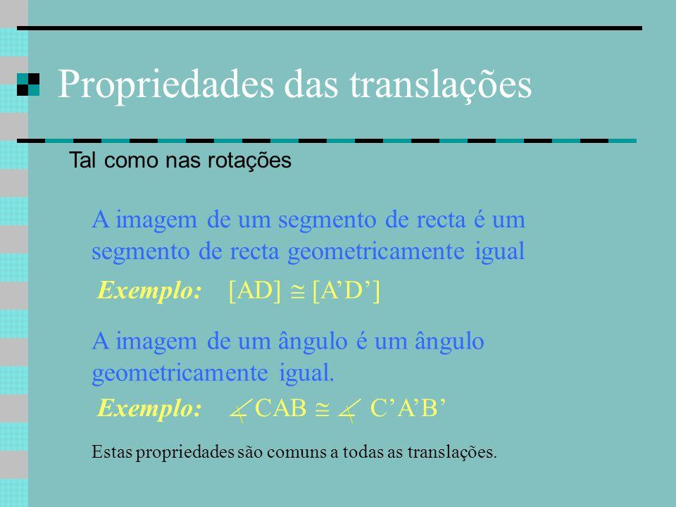 Propriedades das translações Tal como nas rotações A imagem de um segmento de recta é um segmento de recta geometricamente igual Exemplo: [AD]  [A'D'