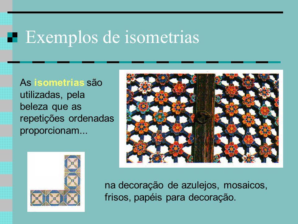 Exemplos de isometrias As isometrias são utilizadas, pela beleza que as repetições ordenadas proporcionam... na decoração de azulejos, mosaicos, friso