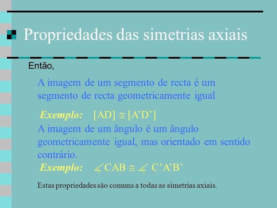 Propriedades das simetrias axiais Então, A imagem de um segmento de recta é um segmento de recta geometricamente igual Exemplo: [AD]  [A'D'] A imagem