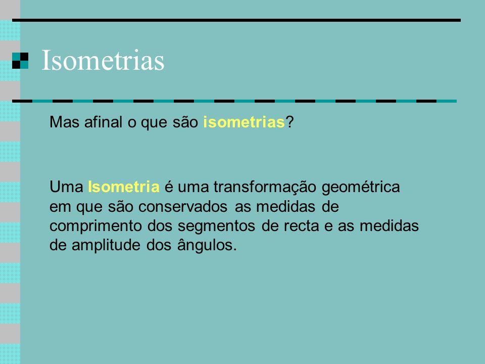 Isometrias Uma Isometria é uma transformação geométrica em que são conservados as medidas de comprimento dos segmentos de recta e as medidas de amplit