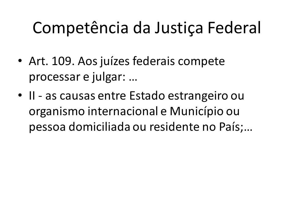 Competência da Justiça Federal Art. 109. Aos juízes federais compete processar e julgar: … II - as causas entre Estado estrangeiro ou organismo intern