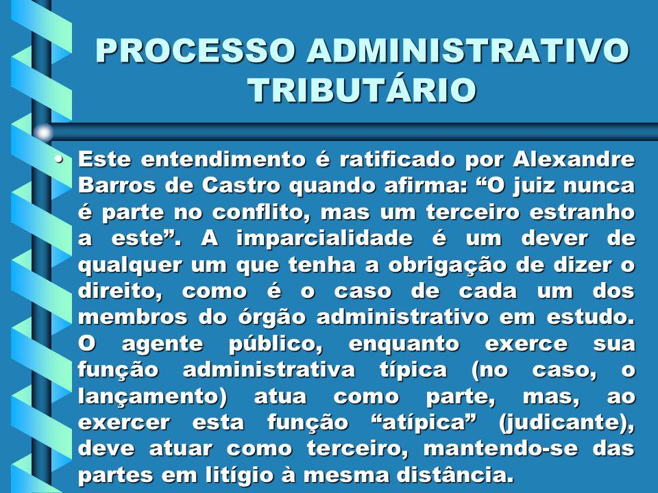 PROCESSO ADMINISTRATIVO TRIBUTÁRIO Este entendimento é ratificado por Alexandre Barros de Castro quando afirma: O juiz nunca é parte no conflito, mas um terceiro estranho a este .