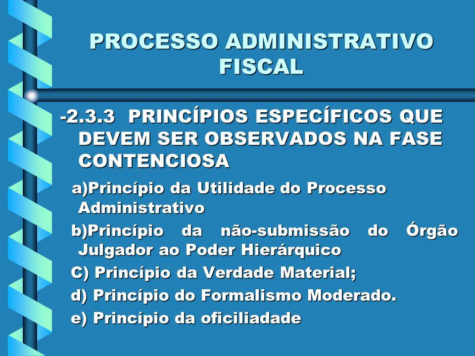 PROCESSO ADMINISTRATIVO FISCAL -2.3.3 PRINCÍPIOS ESPECÍFICOS QUE DEVEM SER OBSERVADOS NA FASE CONTENCIOSA a)Princípio da Utilidade do Processo Administrativo a)Princípio da Utilidade do Processo Administrativo b)Princípio da não-submissão do Órgão Julgador ao Poder Hierárquico b)Princípio da não-submissão do Órgão Julgador ao Poder Hierárquico C) Princípio da Verdade Material; C) Princípio da Verdade Material; d) Princípio do Formalismo Moderado.