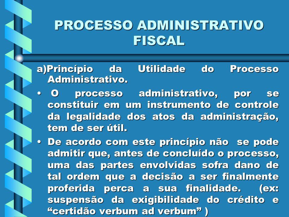 PROCESSO ADMINISTRATIVO FISCAL a)Princípio da Utilidade do Processo Administrativo. O processo administrativo, por se constituir em um instrumento de
