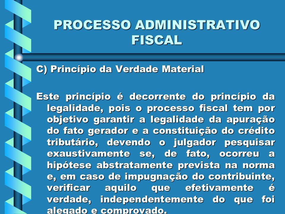 PROCESSO ADMINISTRATIVO FISCAL C) Princípio da Verdade Material Este princípio é decorrente do princípio da legalidade, pois o processo fiscal tem por
