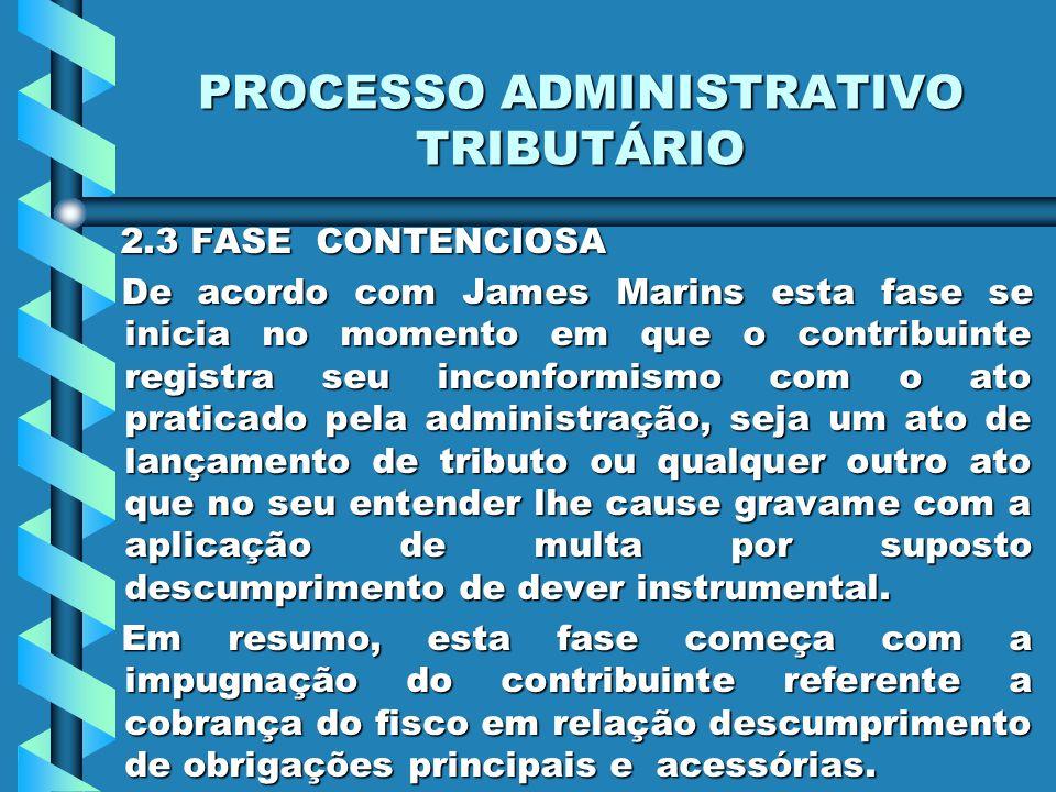 PROCESSO ADMINISTRATIVO TRIBUTÁRIO 2.3 FASE CONTENCIOSA 2.3 FASE CONTENCIOSA De acordo com James Marins esta fase se inicia no momento em que o contri