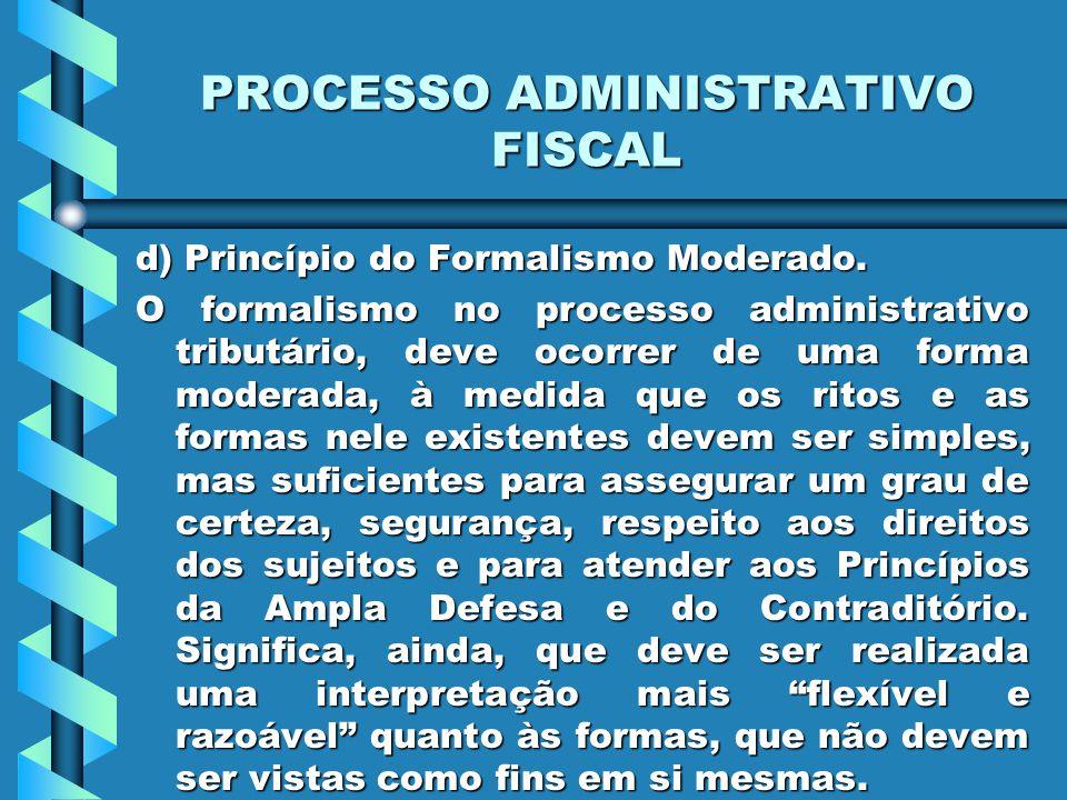 PROCESSO ADMINISTRATIVO FISCAL d) Princípio do Formalismo Moderado. O formalismo no processo administrativo tributário, deve ocorrer de uma forma mode