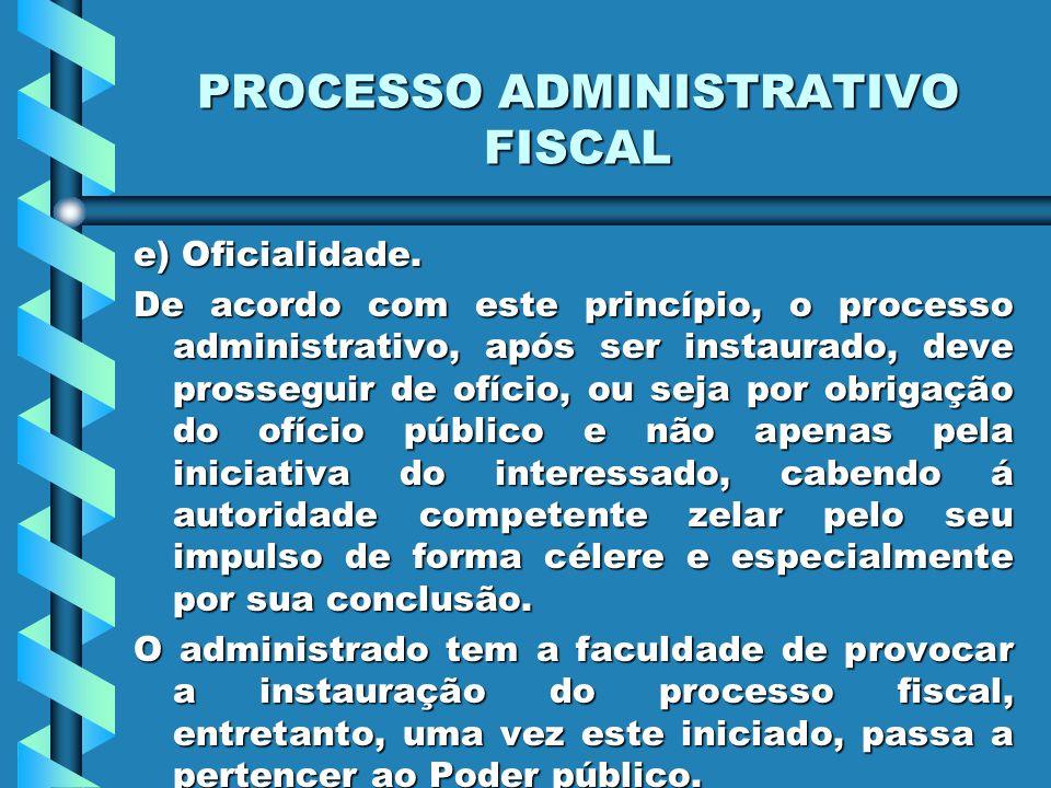 PROCESSO ADMINISTRATIVO FISCAL e) Oficialidade. De acordo com este princípio, o processo administrativo, após ser instaurado, deve prosseguir de ofíci