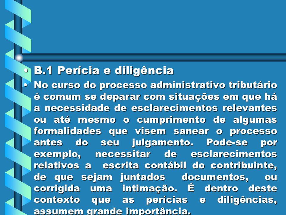 B.1 Perícia e diligênciaB.1 Perícia e diligência No curso do processo administrativo tributário é comum se deparar com situações em que há a necessidade de esclarecimentos relevantes ou até mesmo o cumprimento de algumas formalidades que visem sanear o processo antes do seu julgamento.