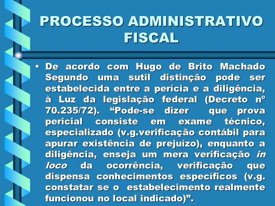 PROCESSO ADMINISTRATIVO FISCAL De acordo com Hugo de Brito Machado Segundo uma sutil distinção pode ser estabelecida entre a perícia e a diligência, à Luz da legislação federal (Decreto nº 70.235/72).