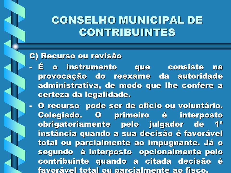 CONSELHO MUNICIPAL DE CONTRIBUINTES C) Recurso ou revisão -É o instrumento que consiste na provocação do reexame da autoridade administrativa, de modo que lhe confere a certeza da legalidade.