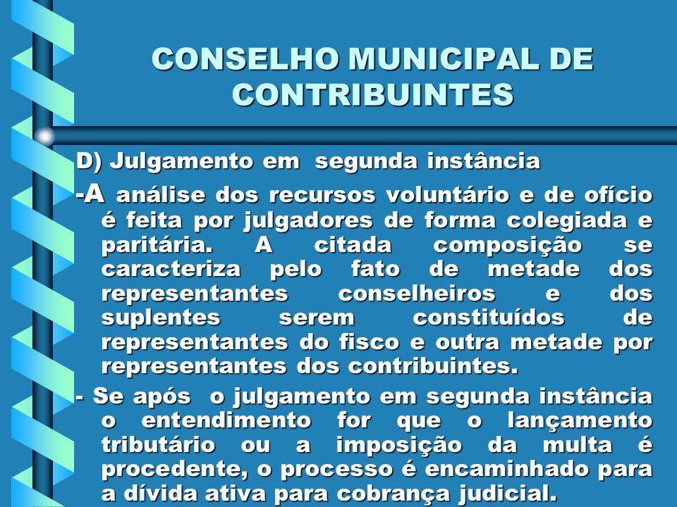 CONSELHO MUNICIPAL DE CONTRIBUINTES D) Julgamento em segunda instância -A análise dos recursos voluntário e de ofício é feita por julgadores de forma colegiada e paritária.