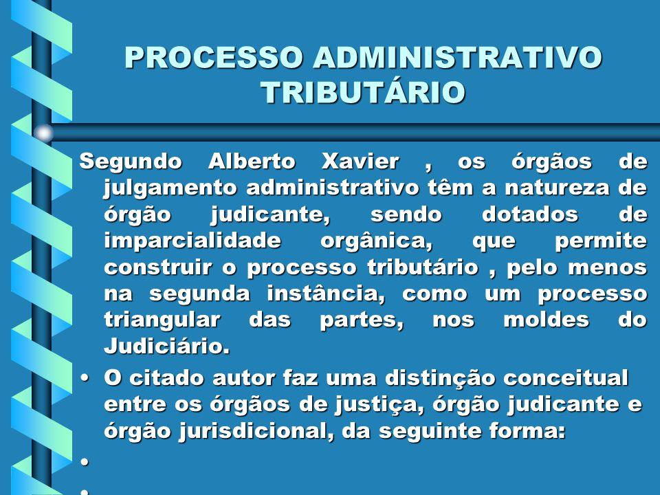 PROCESSO ADMINISTRATIVO TRIBUTÁRIO Segundo Alberto Xavier, os órgãos de julgamento administrativo têm a natureza de órgão judicante, sendo dotados de imparcialidade orgânica, que permite construir o processo tributário, pelo menos na segunda instância, como um processo triangular das partes, nos moldes do Judiciário.