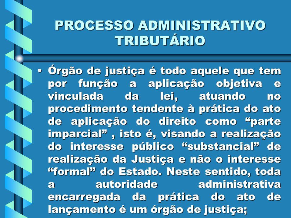 PROCESSO ADMINISTRATIVO TRIBUTÁRIO Órgão de justiça é todo aquele que tem por função a aplicação objetiva e vinculada da lei, atuando no procedimento