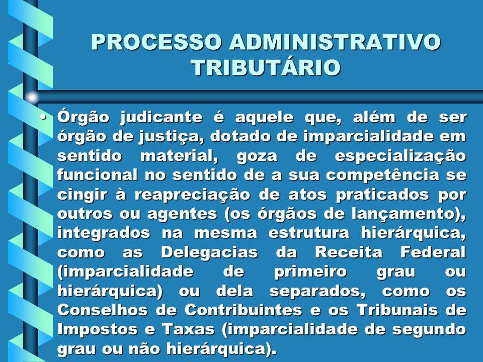 PROCESSO ADMINISTRATIVO TRIBUTÁRIO Órgão judicante é aquele que, além de ser órgão de justiça, dotado de imparcialidade em sentido material, goza de e