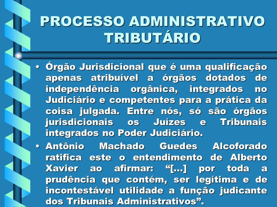 PROCESSO ADMINISTRATIVO TRIBUTÁRIO Órgão Jurisdicional que é uma qualificação apenas atribuível a órgãos dotados de independência orgânica, integrados no Judiciário e competentes para a prática da coisa julgada.