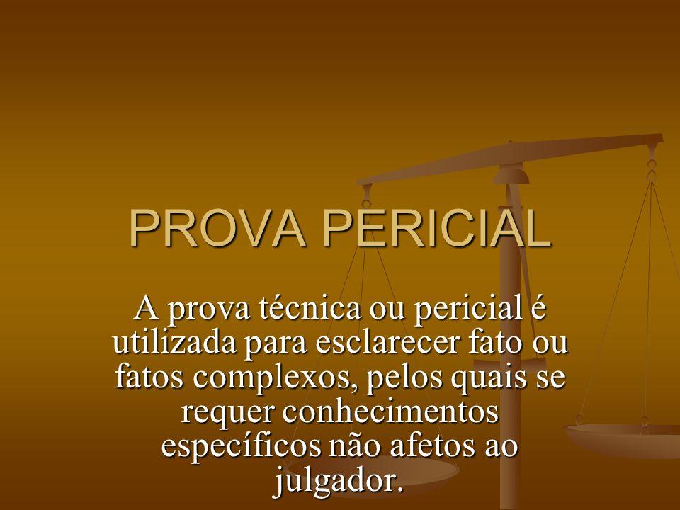 PROVA PERICIAL A prova técnica ou pericial é utilizada para esclarecer fato ou fatos complexos, pelos quais se requer conhecimentos específicos não af