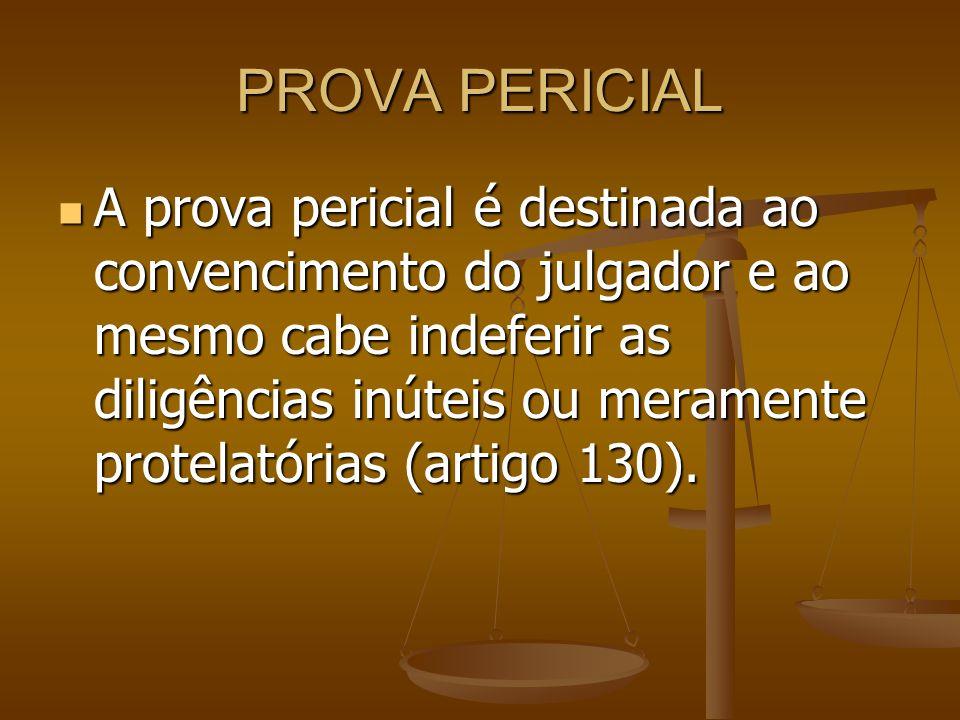 PROVA PERICIAL A prova pericial é destinada ao convencimento do julgador e ao mesmo cabe indeferir as diligências inúteis ou meramente protelatórias (