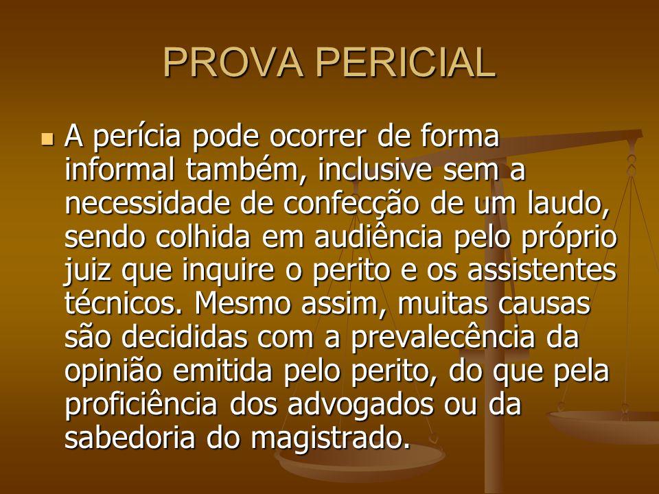 PROVA PERICIAL A perícia pode ocorrer de forma informal também, inclusive sem a necessidade de confecção de um laudo, sendo colhida em audiência pelo