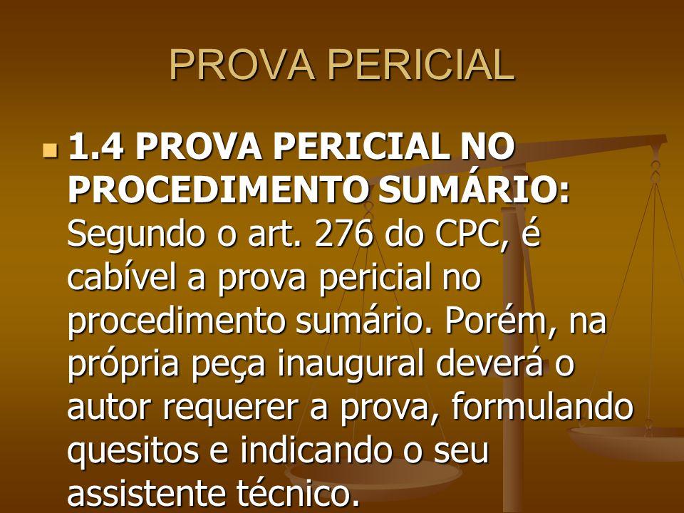 PROVA PERICIAL 1.4 PROVA PERICIAL NO PROCEDIMENTO SUMÁRIO: Segundo o art. 276 do CPC, é cabível a prova pericial no procedimento sumário. Porém, na pr