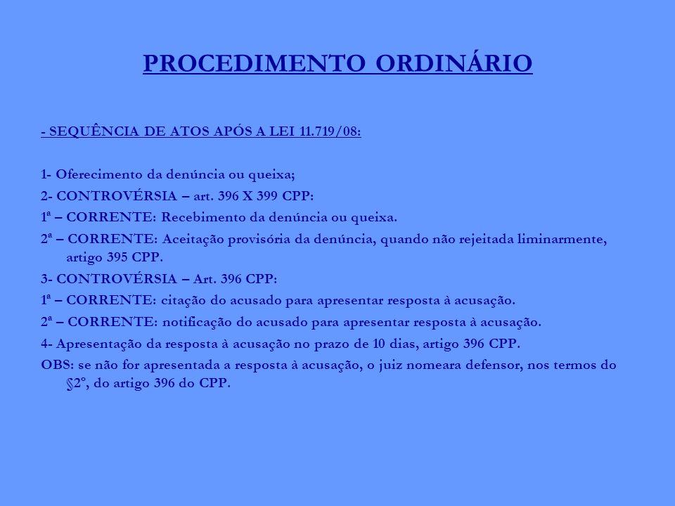 PROCEDIMENTO ORDINÁRIO - SEQUÊNCIA DE ATOS APÓS A LEI 11.719/08: 1- Oferecimento da denúncia ou queixa; 2- CONTROVÉRSIA – art. 396 X 399 CPP: 1ª – COR