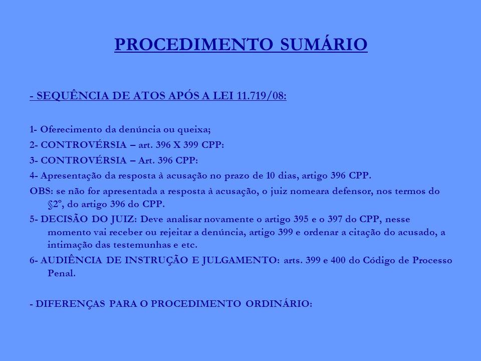 PROCEDIMENTO SUMÁRIO - SEQUÊNCIA DE ATOS APÓS A LEI 11.719/08: 1- Oferecimento da denúncia ou queixa; 2- CONTROVÉRSIA – art. 396 X 399 CPP: 3- CONTROV