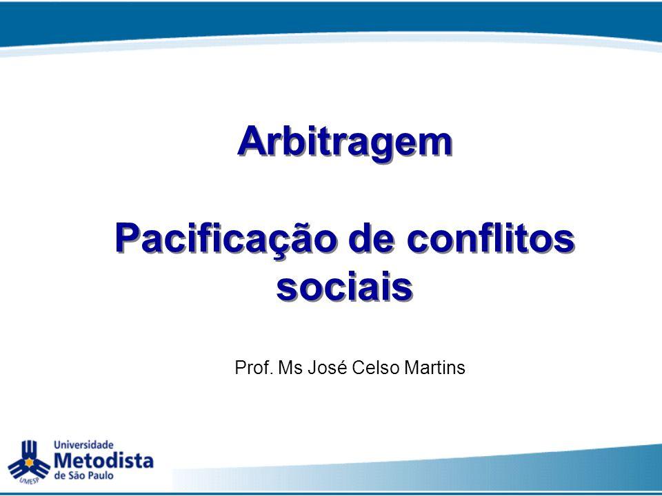 Arbitragem Pacificação de conflitos sociais Prof. Ms José Celso Martins