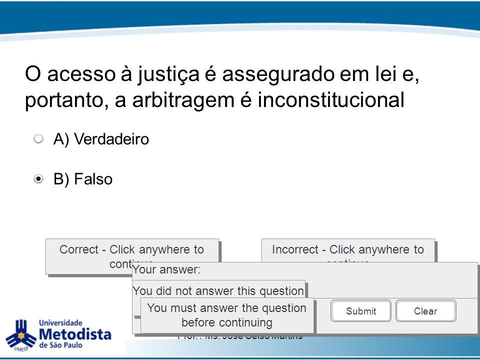 Prof. : Ms. José Celso Martins O acesso à justiça é assegurado em lei e, portanto, a arbitragem é inconstitucional Correct - Click anywhere to continu