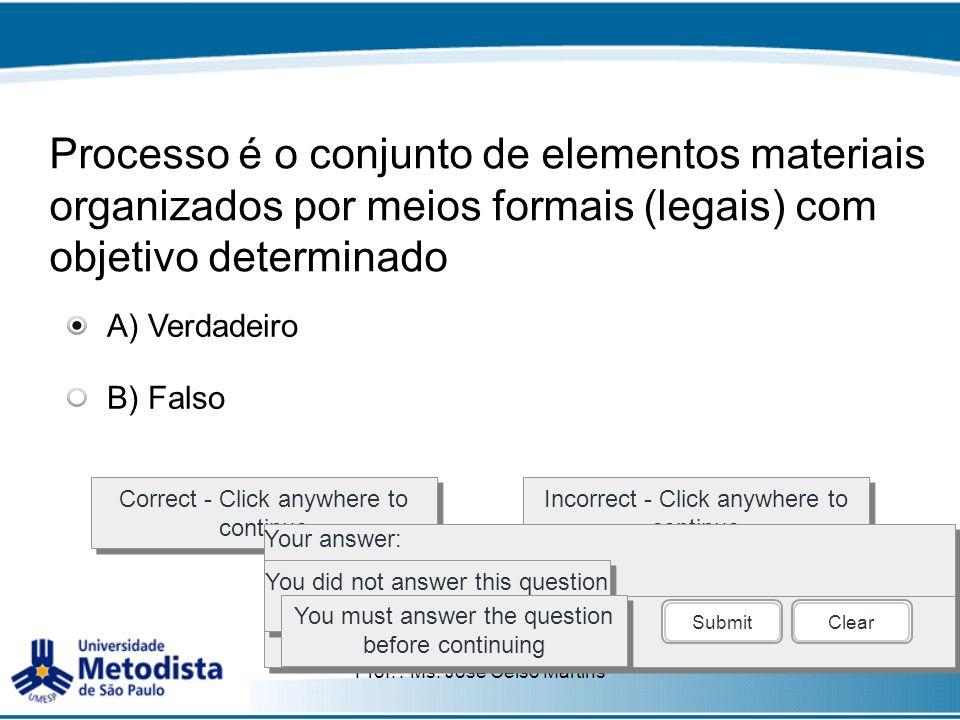 Prof. : Ms. José Celso Martins Processo é o conjunto de elementos materiais organizados por meios formais (legais) com objetivo determinado Correct -