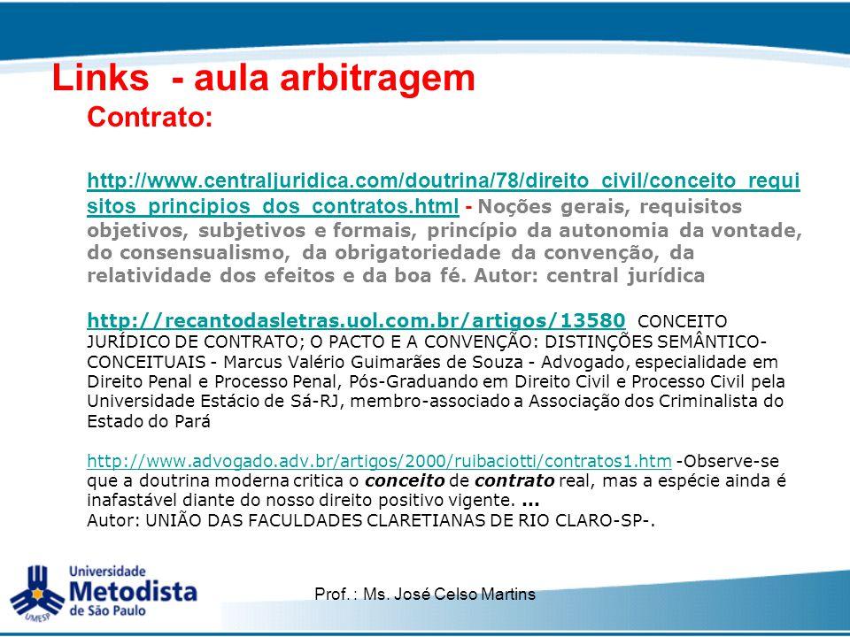 Prof. : Ms. José Celso Martins Links - aula arbitragem Contrato: http://www.centraljuridica.com/doutrina/78/direito_civil/conceito_requi sitos_princip