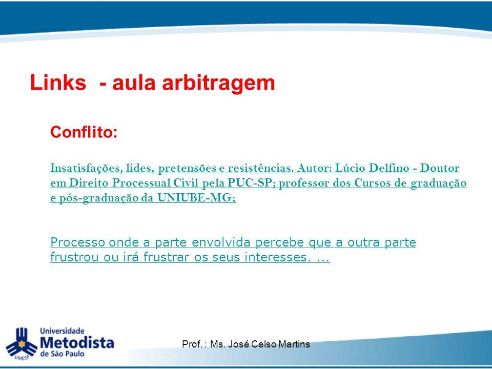 Prof. : Ms. José Celso Martins Links - aula arbitragem Conflito: Insatisfações, lides, pretensões e resistências. Autor: Lúcio Delfino - Doutor em Dir