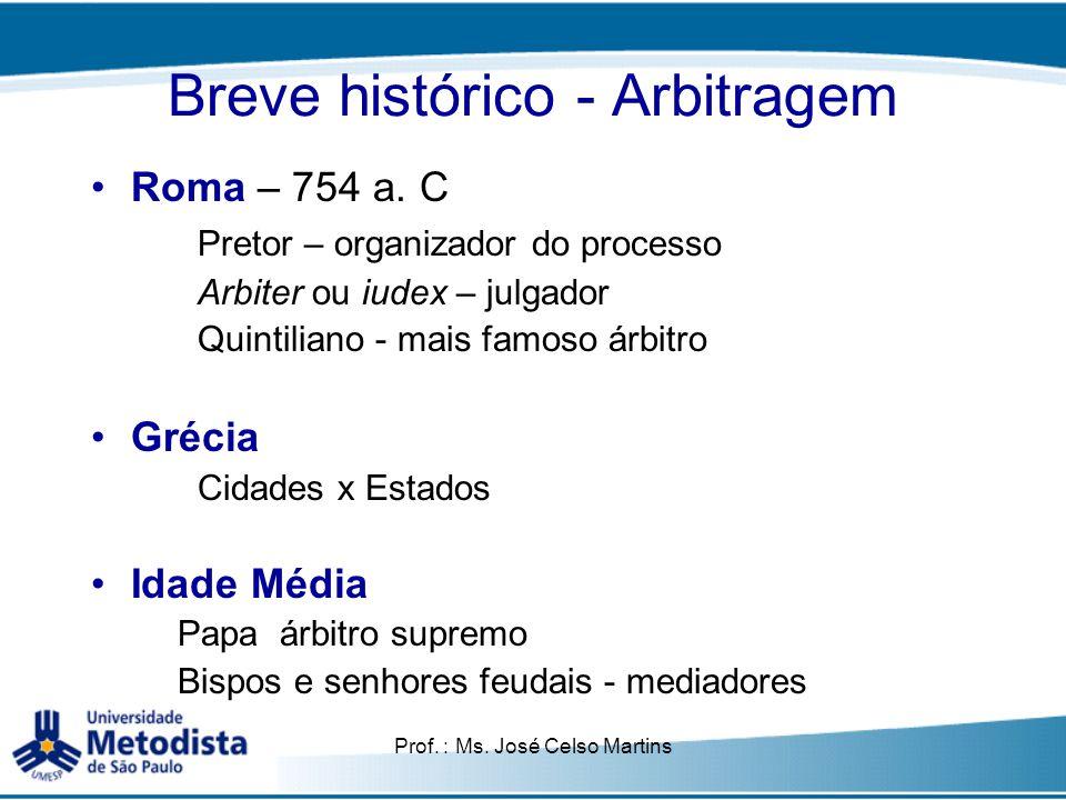 Prof. : Ms. José Celso Martins Breve histórico - Arbitragem Roma – 754 a. C Pretor – organizador do processo Arbiter ou iudex – julgador Quintiliano -