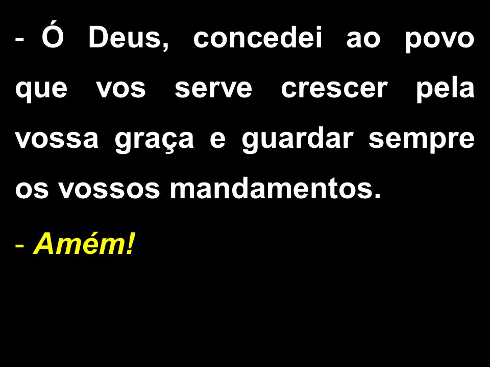 - Ó Deus, concedei ao povo que vos serve crescer pela vossa graça e guardar sempre os vossos mandamentos. - Amém!