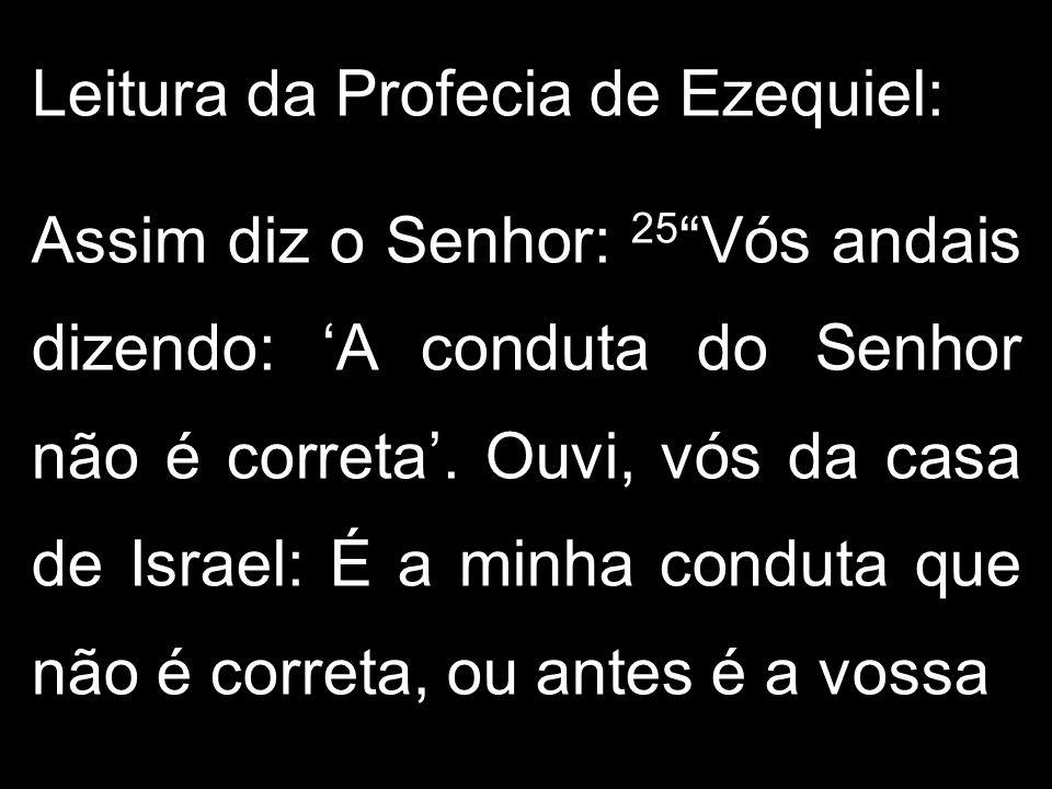 """Leitura da Profecia de Ezequiel: Assim diz o Senhor: 25 """"Vós andais dizendo: 'A conduta do Senhor não é correta'. Ouvi, vós da casa de Israel: É a min"""