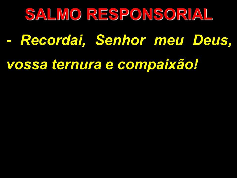 SALMO RESPONSORIAL - Recordai, Senhor meu Deus, vossa ternura e compaixão!