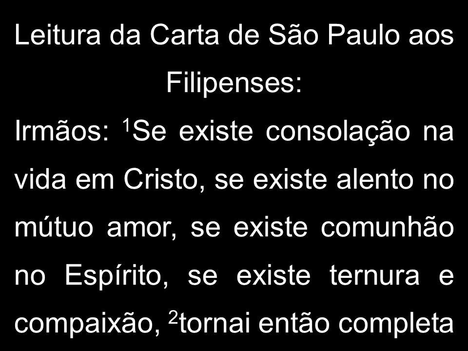 Leitura da Carta de São Paulo aos Filipenses: Irmãos: 1 Se existe consolação na vida em Cristo, se existe alento no mútuo amor, se existe comunhão no