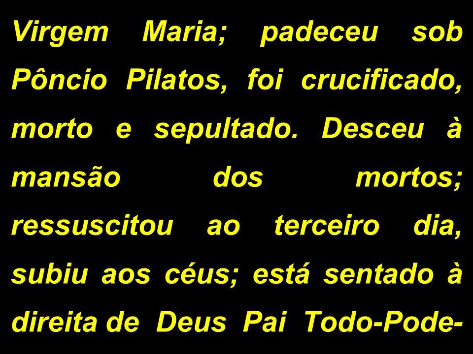 Virgem Maria; padeceu sob Pôncio Pilatos, foi crucificado, morto e sepultado. Desceu à mansão dos mortos; ressuscitou ao terceiro dia, subiu aos céus;