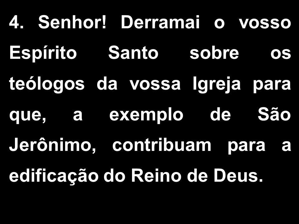 4. Senhor! Derramai o vosso Espírito Santo sobre os teólogos da vossa Igreja para que, a exemplo de São Jerônimo, contribuam para a edificação do Rein
