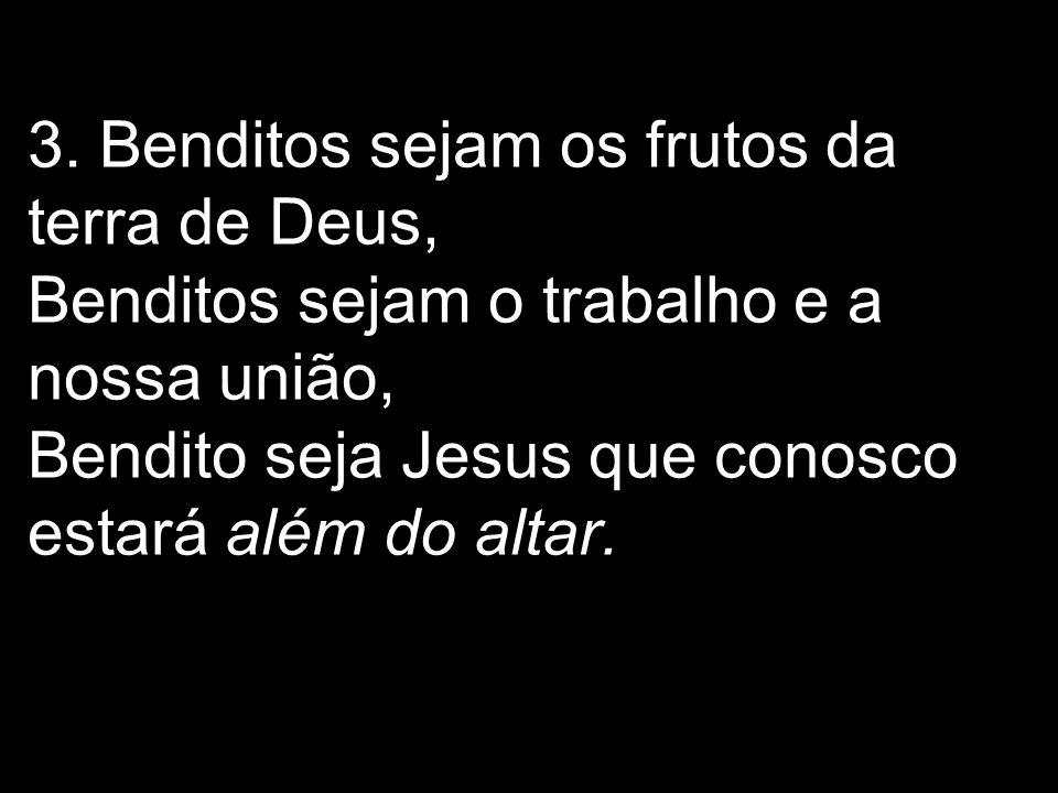 3. Benditos sejam os frutos da terra de Deus, Benditos sejam o trabalho e a nossa união, Bendito seja Jesus que conosco estará além do altar.