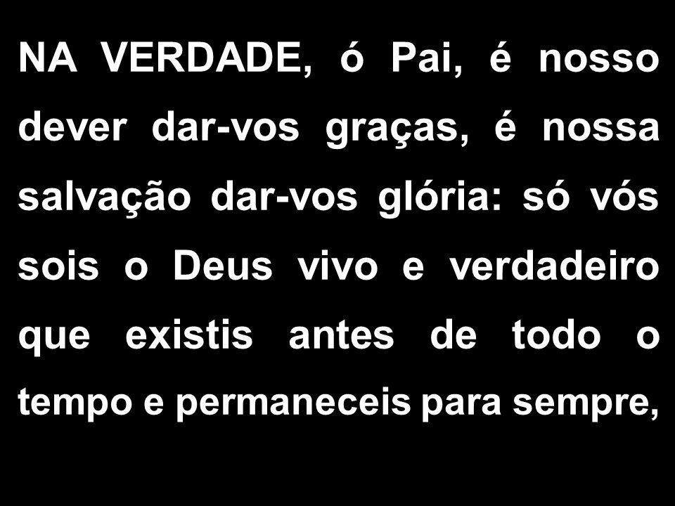 NA VERDADE, ó Pai, é nosso dever dar-vos graças, é nossa salvação dar-vos glória: só vós sois o Deus vivo e verdadeiro que existis antes de todo o tem