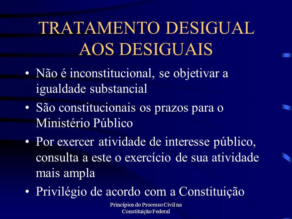Princípios do Processo Civil na Constituição Federal TRATAMENTO DESIGUAL AOS DESIGUAIS Não é inconstitucional, se objetivar a igualdade substancial Sã