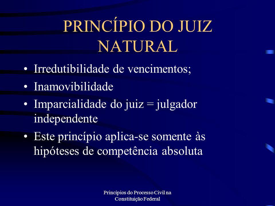 Princípios do Processo Civil na Constituição Federal PRINCÍPIO DO JUIZ NATURAL Irredutibilidade de vencimentos; Inamovibilidade Imparcialidade do juiz